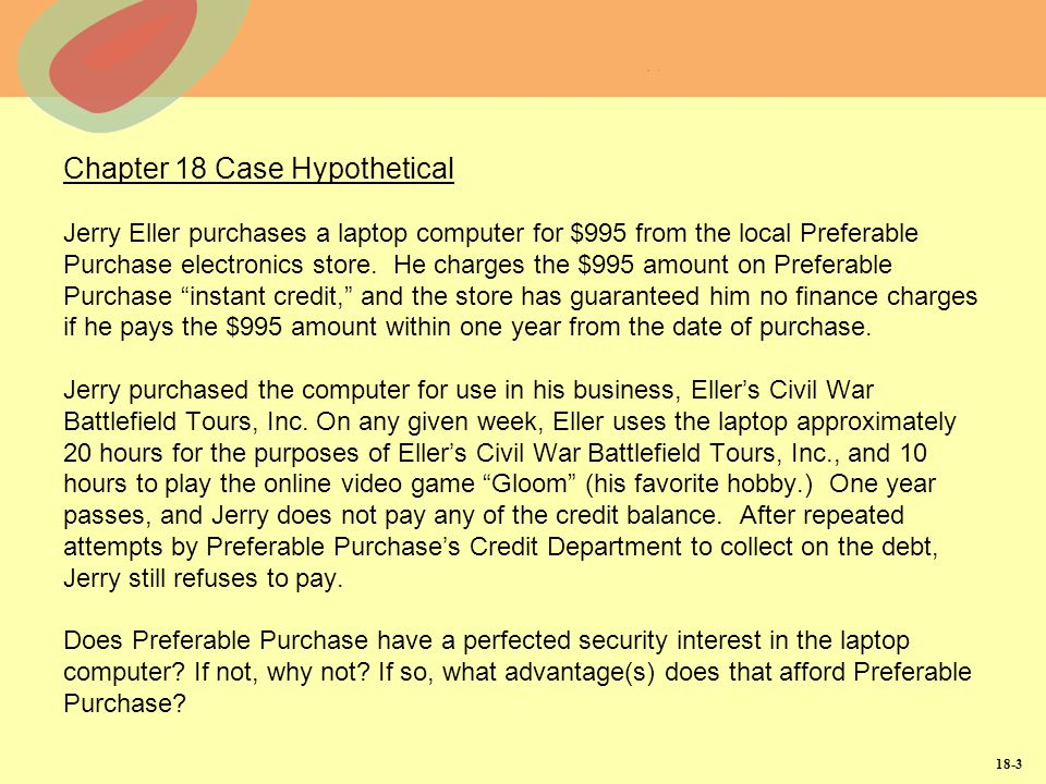 Chapter 18 Case Hypothetical Jerry Eller purchases a laptop computer for $995 from the local Preferable Purchase electronics store. He charges the $995 amount on Preferable Purchase instant credit, and the store has guaranteed him no finance charges if he pays the $995 amount within one year from the date of purchase. Jerry purchased the computer for use in his business, Eller's Civil War Battlefield Tours, Inc. On any given week, Eller uses the laptop approximately 20 hours for the purposes of Eller's Civil War Battlefield Tours, Inc., and 10 hours to play the online video game Gloom (his favorite hobby.) One year passes, and Jerry does not pay any of the credit balance. After repeated attempts by Preferable Purchase's Credit Department to collect on the debt, Jerry still refuses to pay. Does Preferable Purchase have a perfected security interest in the laptop computer If not, why not If so, what advantage(s) does that afford Preferable Purchase