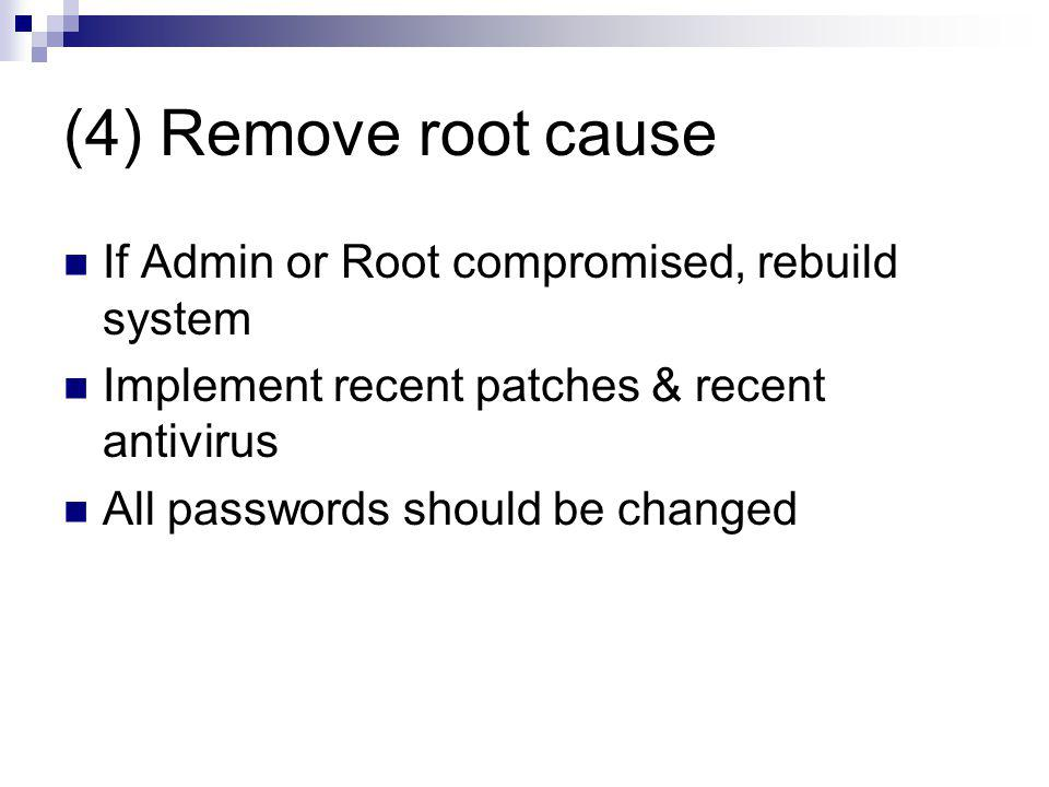 (4) Remove root cause If Admin or Root compromised, rebuild system