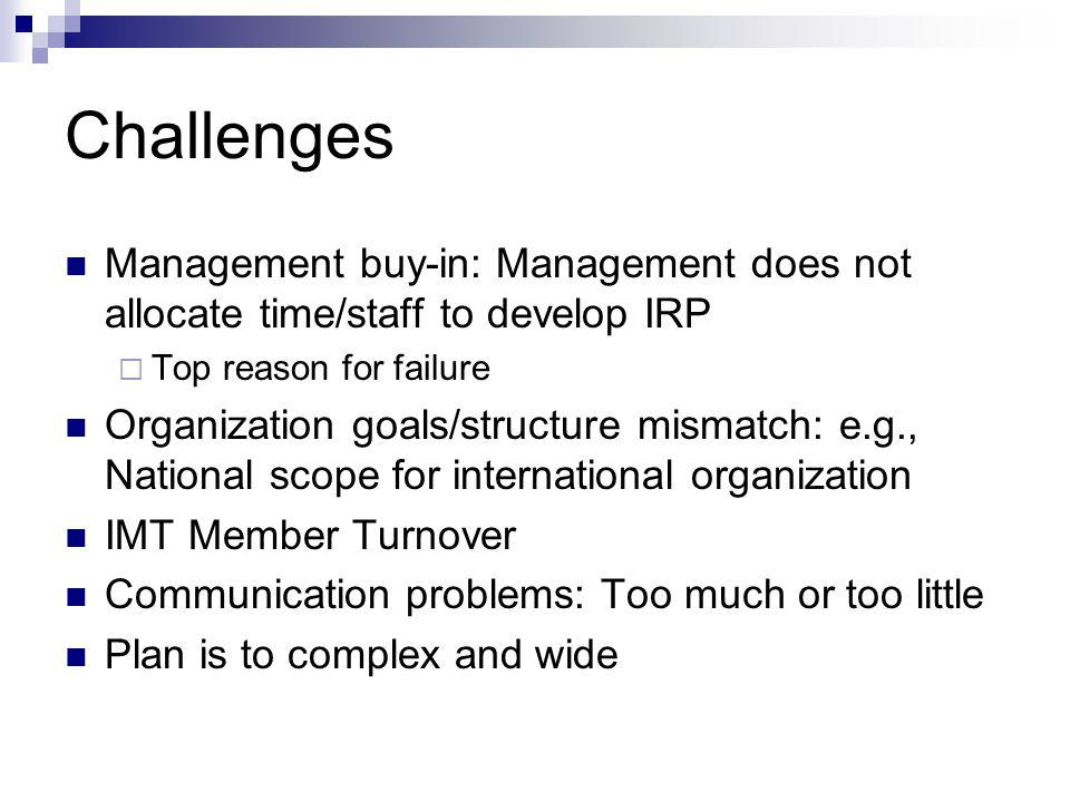 Challenges Management buy-in: Management does not allocate time/staff to develop IRP. Top reason for failure.