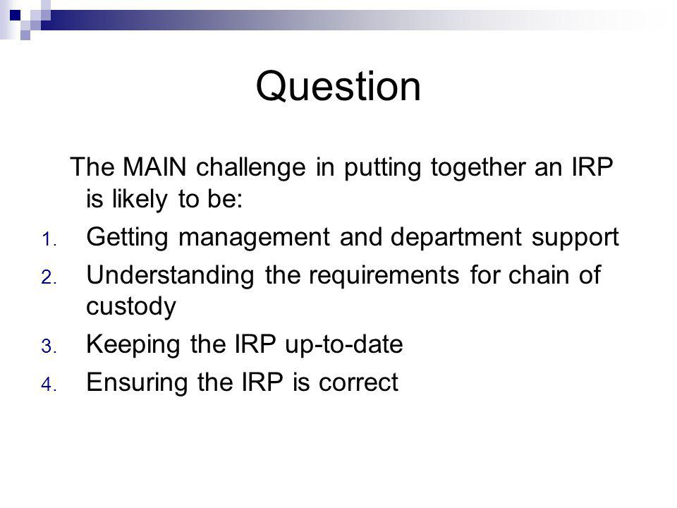 Question The MAIN challenge in putting together an IRP is likely to be: Getting management and department support.
