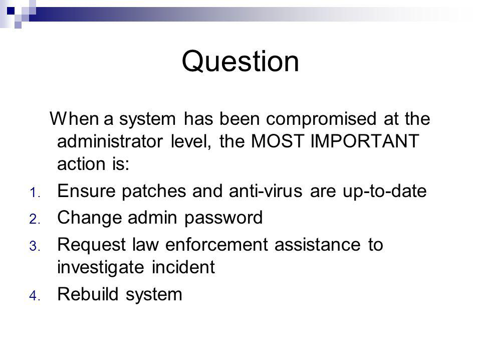 Question When a system has been compromised at the administrator level, the MOST IMPORTANT action is: