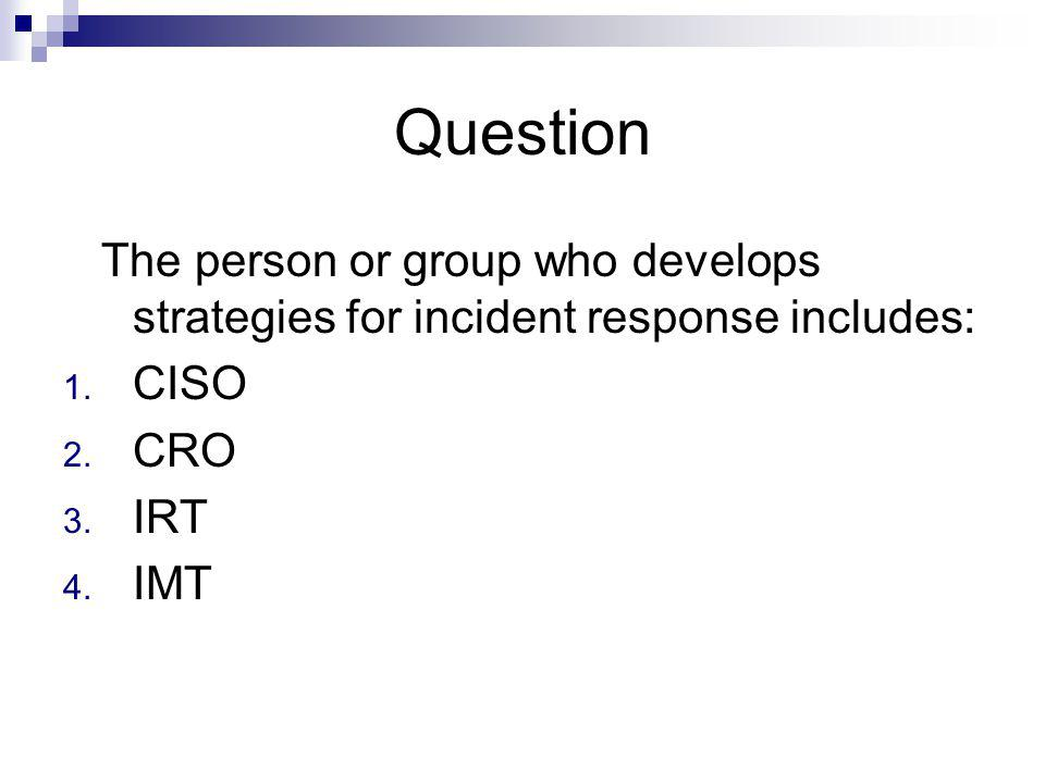 Question The person or group who develops strategies for incident response includes: CISO. CRO. IRT.