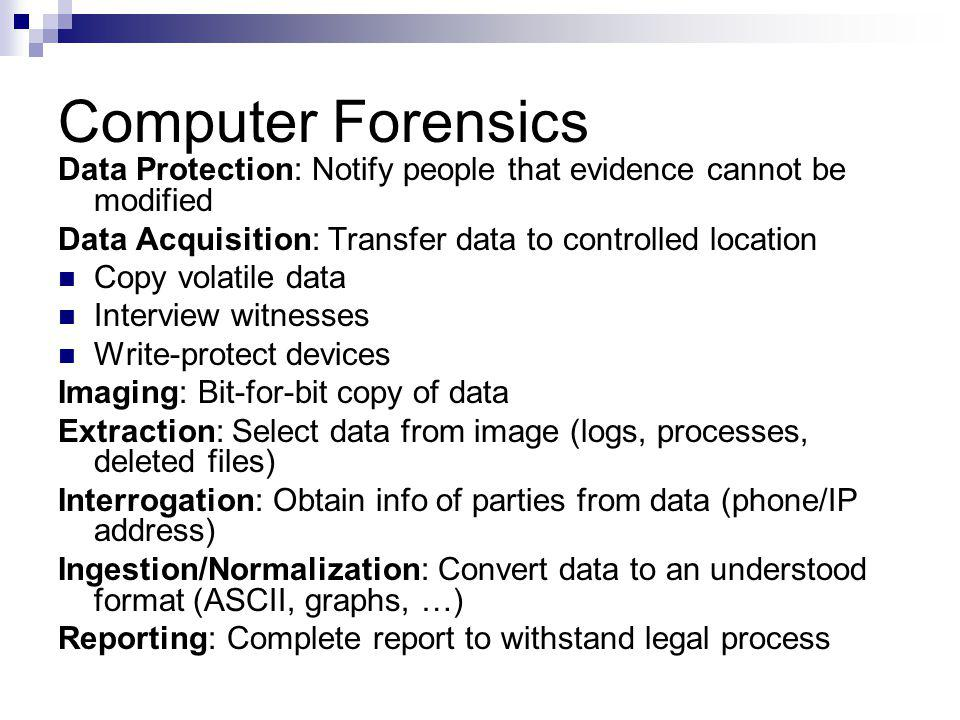 Computer Forensics Data Protection: Notify people that evidence cannot be modified. Data Acquisition: Transfer data to controlled location.