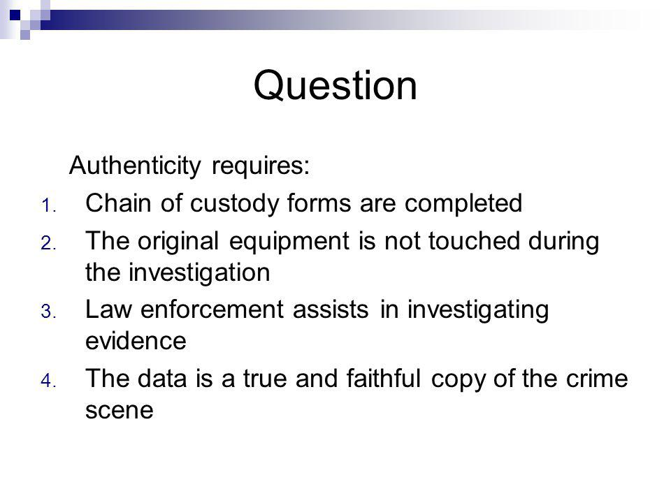Question Authenticity requires: Chain of custody forms are completed