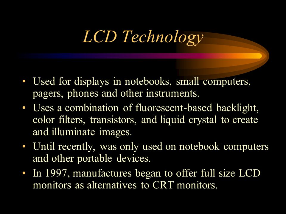 LCD Technology Used for displays in notebooks, small computers, pagers, phones and other instruments.