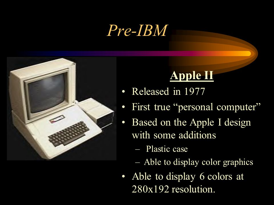 Pre-IBM Apple II Released in 1977 First true personal computer
