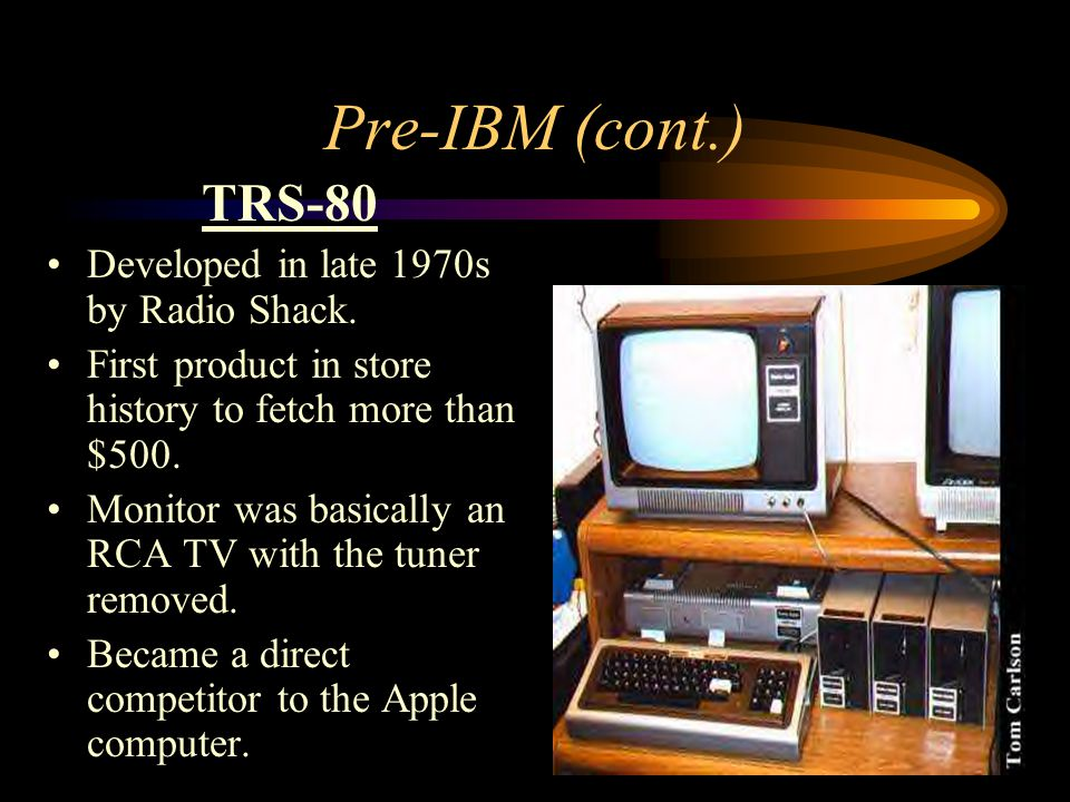 Pre-IBM (cont.) TRS-80 Developed in late 1970s by Radio Shack.