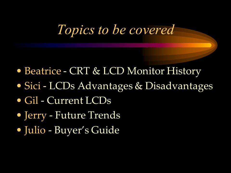 Topics to be covered Beatrice - CRT & LCD Monitor History