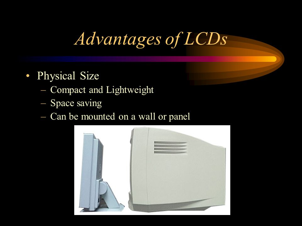 Advantages of LCDs Physical Size Compact and Lightweight Space saving