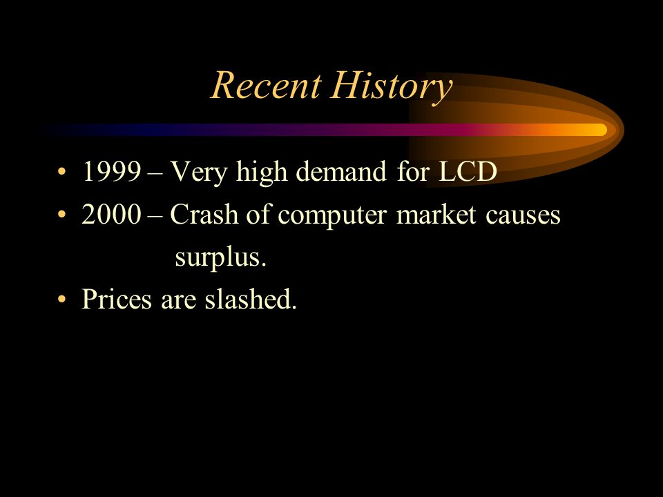 Recent History 1999 – Very high demand for LCD