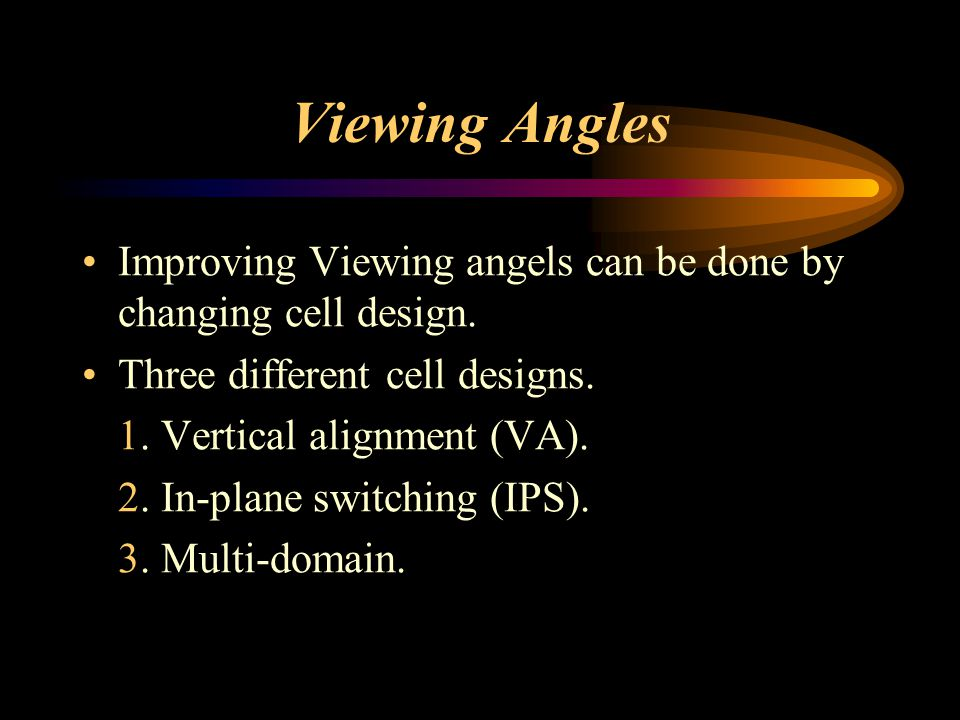 Viewing Angles Improving Viewing angels can be done by changing cell design. Three different cell designs.