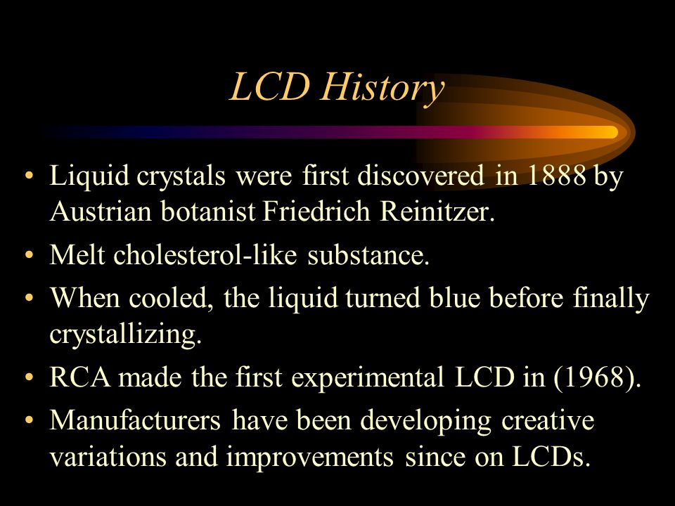 LCD History Liquid crystals were first discovered in 1888 by Austrian botanist Friedrich Reinitzer.