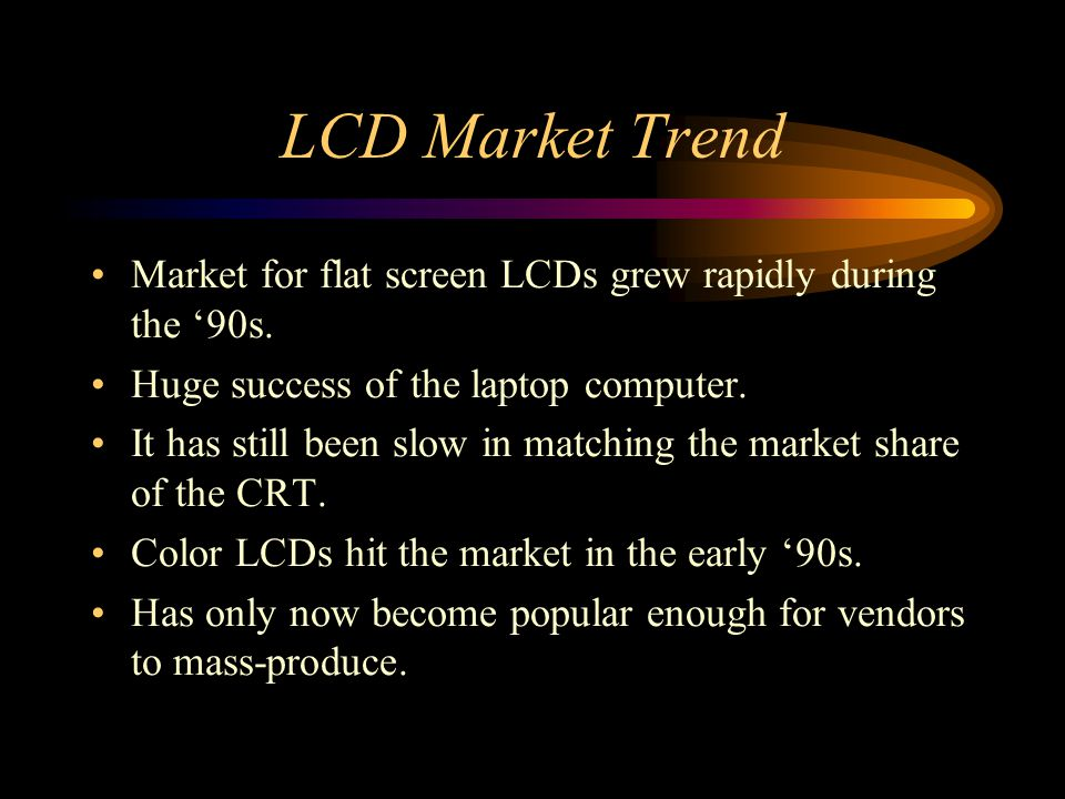 LCD Market Trend Market for flat screen LCDs grew rapidly during the '90s. Huge success of the laptop computer.