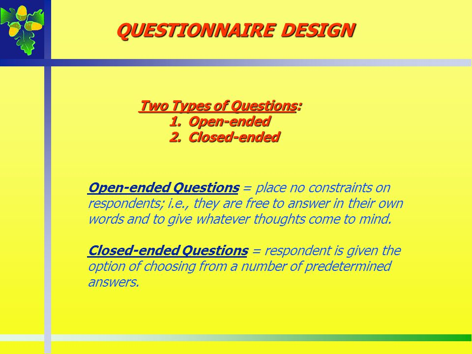 QUESTIONNAIRE DESIGN Two Types of Questions: Open-ended Closed-ended