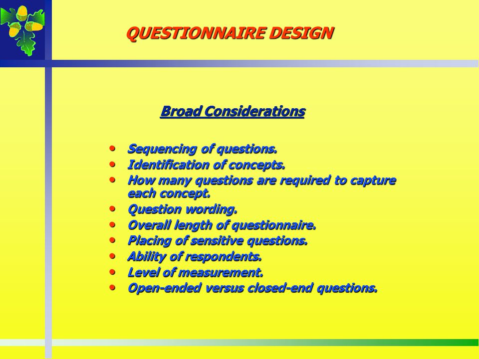 QUESTIONNAIRE DESIGN Broad Considerations Sequencing of questions.