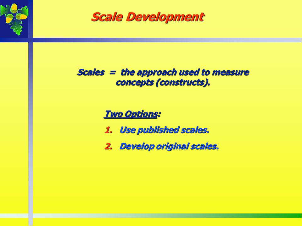 Scales = the approach used to measure concepts (constructs).