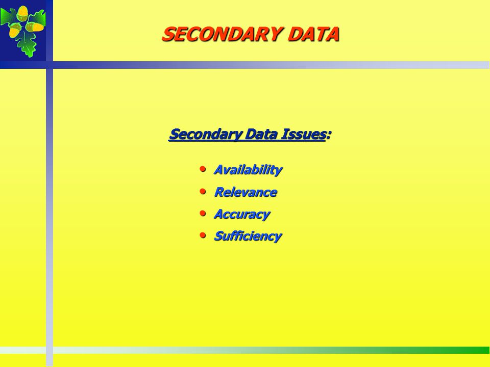 SECONDARY DATA Secondary Data Issues: Availability Relevance Accuracy