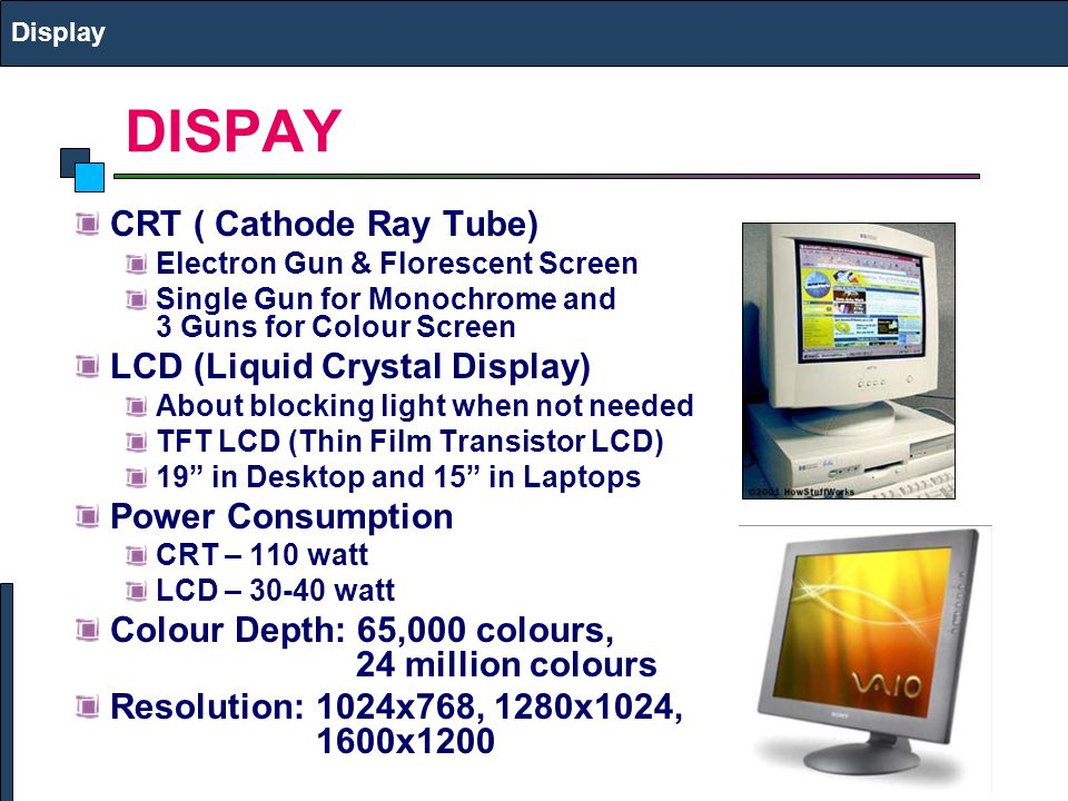 DISPAY CRT ( Cathode Ray Tube) LCD (Liquid Crystal Display)