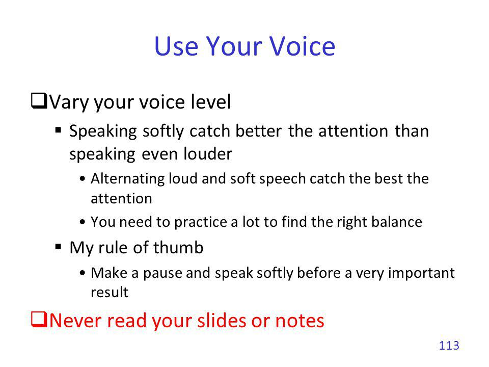 Use Your Voice Vary your voice level Never read your slides or notes