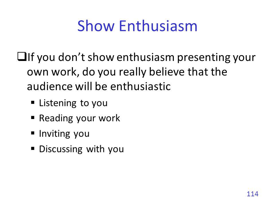 Show Enthusiasm If you don't show enthusiasm presenting your own work, do you really believe that the audience will be enthusiastic.
