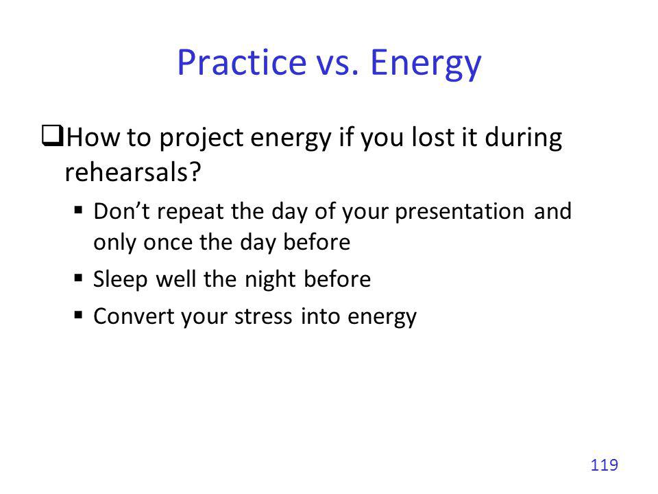 Practice vs. Energy How to project energy if you lost it during rehearsals Don't repeat the day of your presentation and only once the day before.