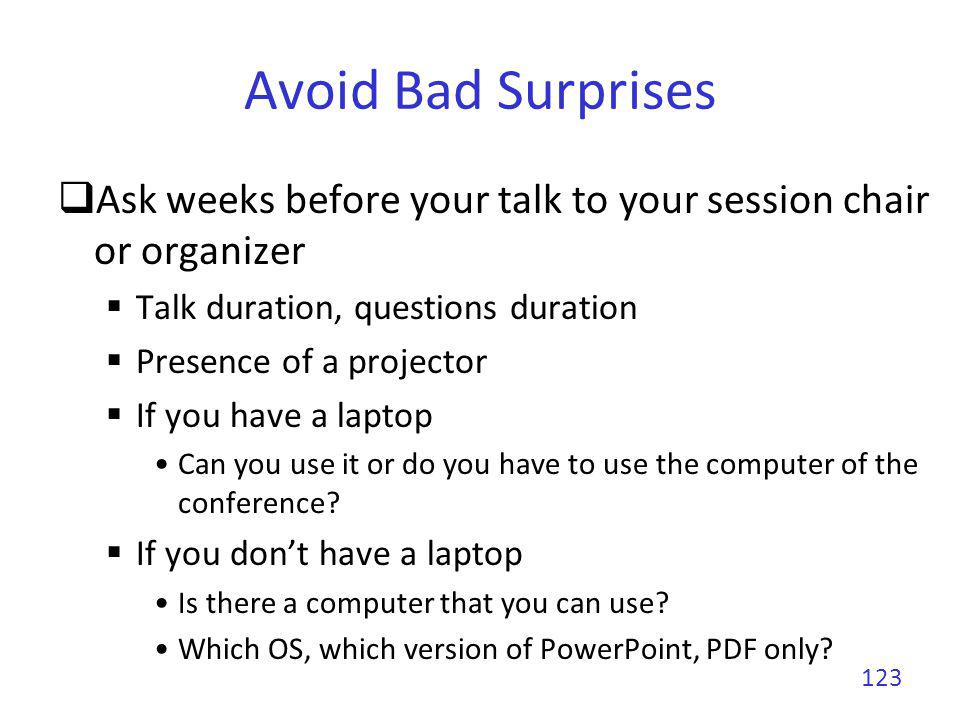 Avoid Bad Surprises Ask weeks before your talk to your session chair or organizer. Talk duration, questions duration.