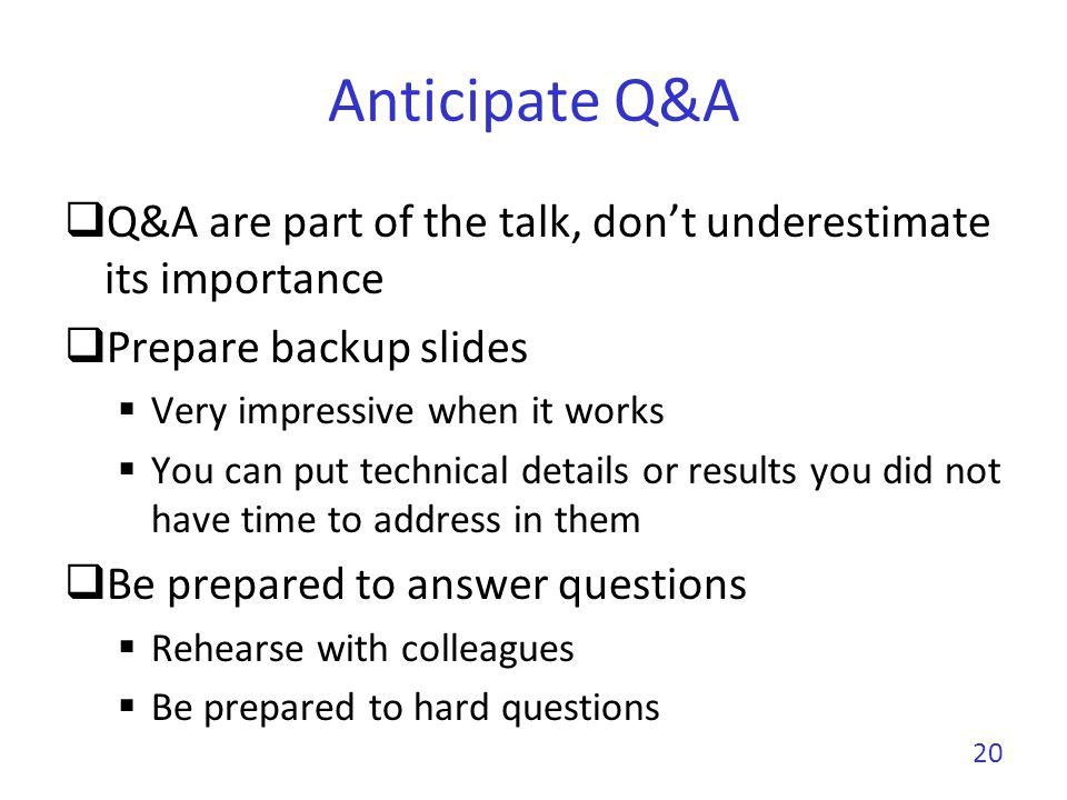 Anticipate Q&A Q&A are part of the talk, don't underestimate its importance. Prepare backup slides.