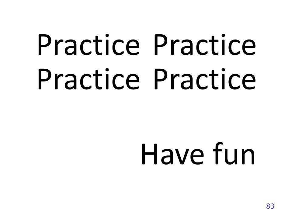 Practice Practice Practice Practice Have fun