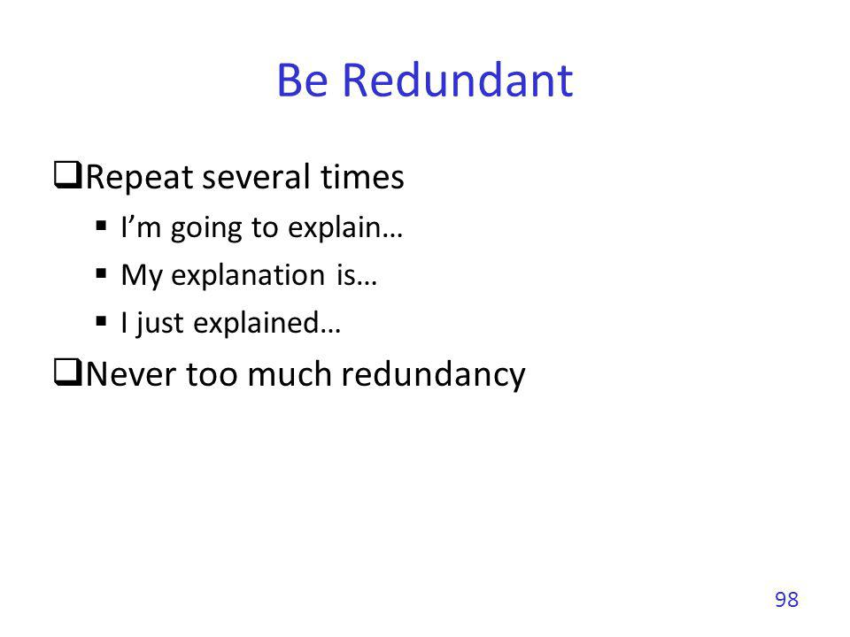 Be Redundant Repeat several times Never too much redundancy