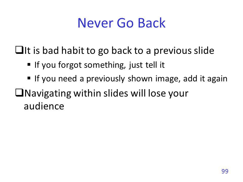 Never Go Back It is bad habit to go back to a previous slide
