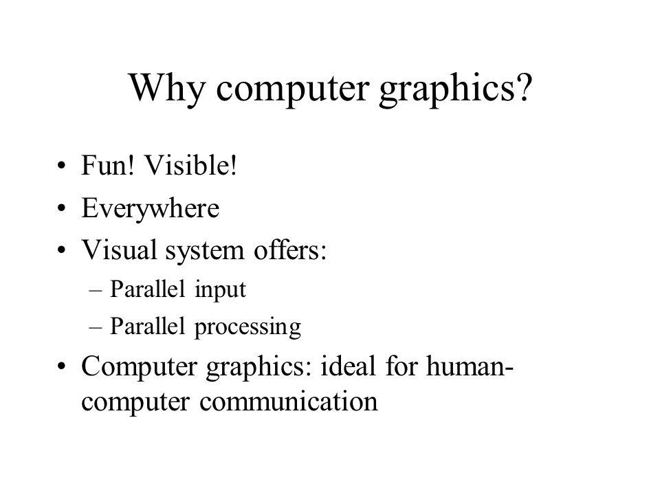 Why computer graphics Fun! Visible! Everywhere Visual system offers: