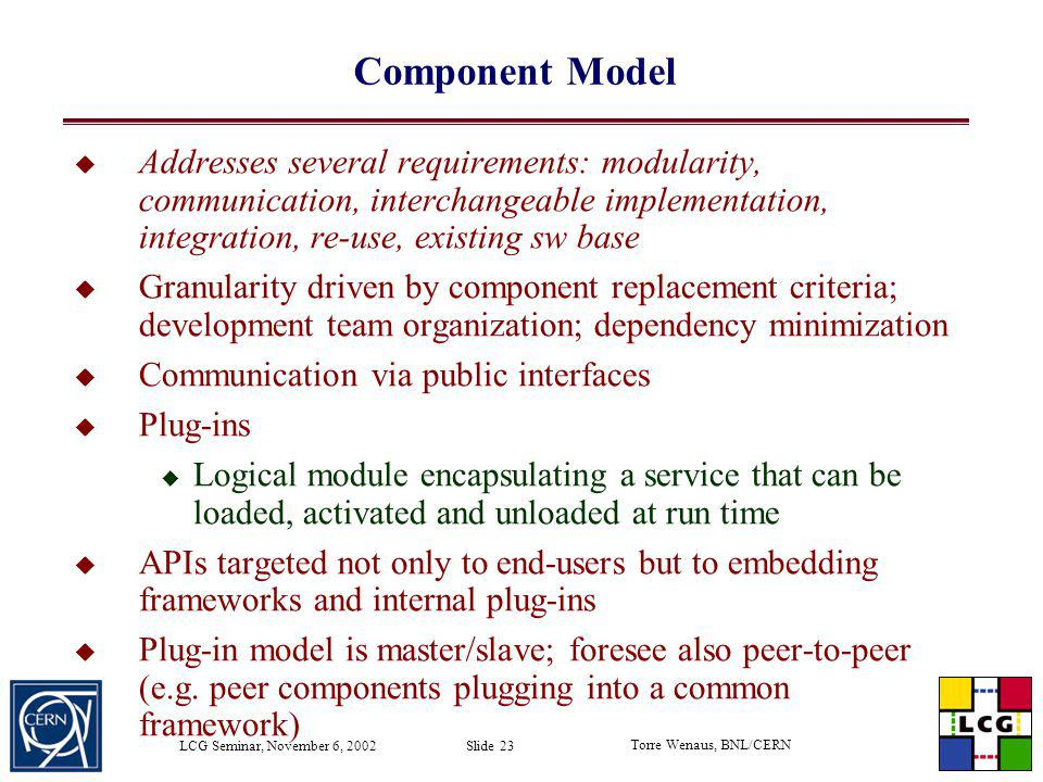 Component Model Addresses several requirements: modularity, communication, interchangeable implementation, integration, re-use, existing sw base.