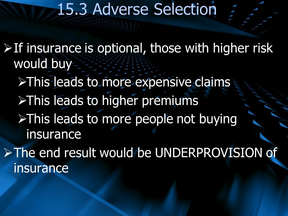 15.3 Adverse Selection If insurance is optional, those with higher risk would buy. This leads to more expensive claims.