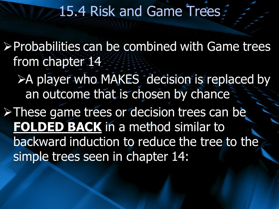 15.4 Risk and Game Trees Probabilities can be combined with Game trees from chapter 14.