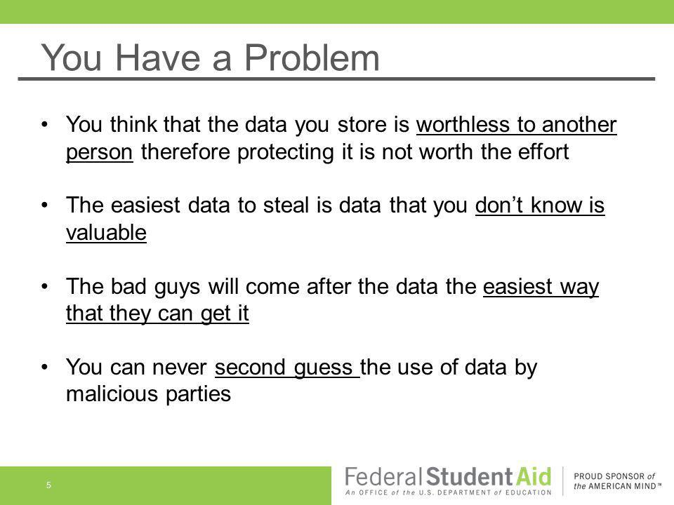 You Have a Problem You think that the data you store is worthless to another person therefore protecting it is not worth the effort.