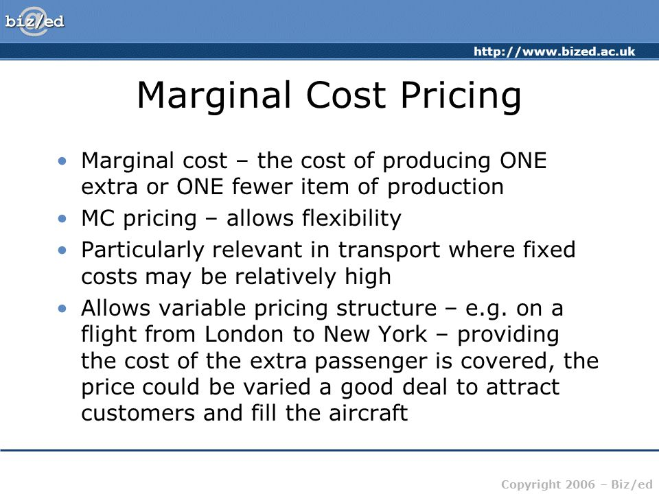 Marginal Cost Pricing Marginal cost – the cost of producing ONE extra or ONE fewer item of production.