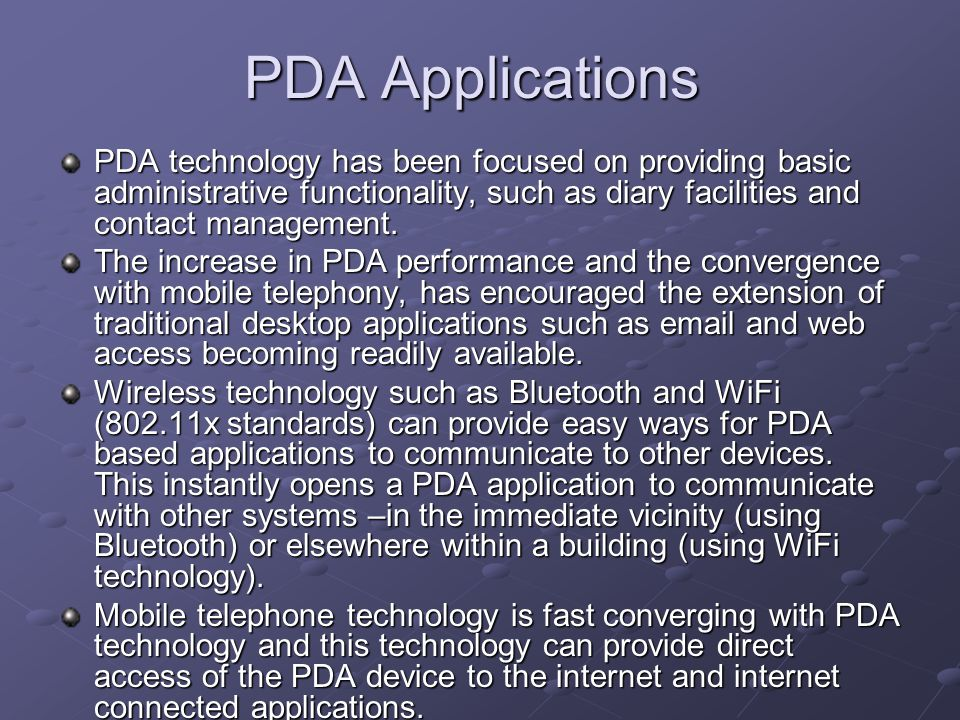 PDA Applications PDA technology has been focused on providing basic administrative functionality, such as diary facilities and contact management.