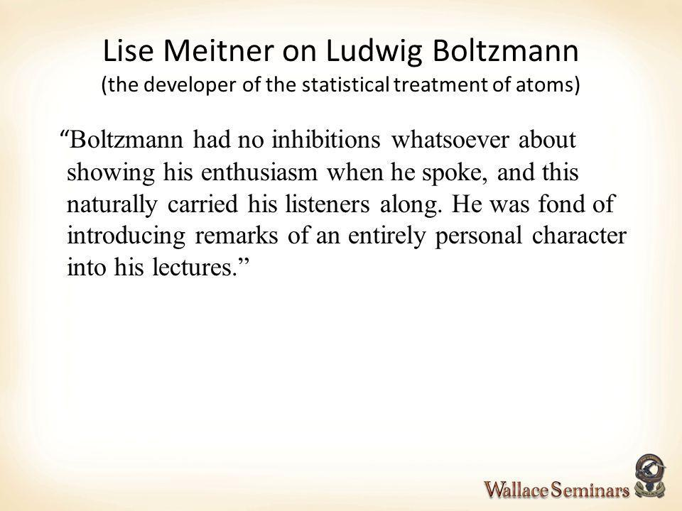 Lise Meitner on Ludwig Boltzmann (the developer of the statistical treatment of atoms)