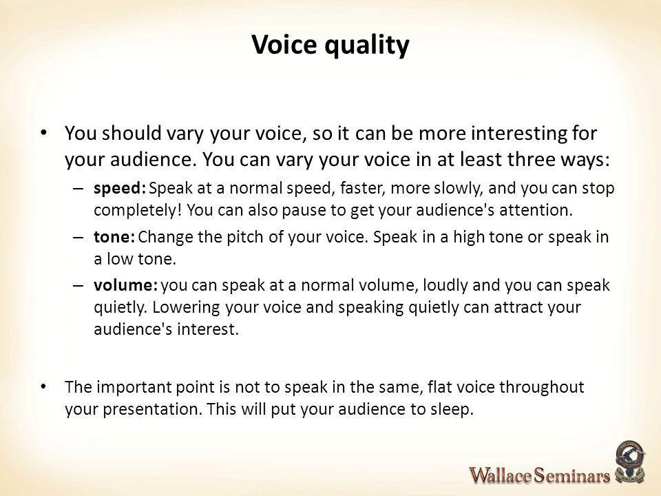 Voice quality You should vary your voice, so it can be more interesting for your audience. You can vary your voice in at least three ways: