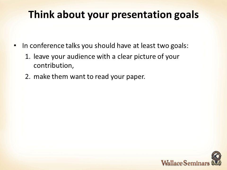 Think about your presentation goals