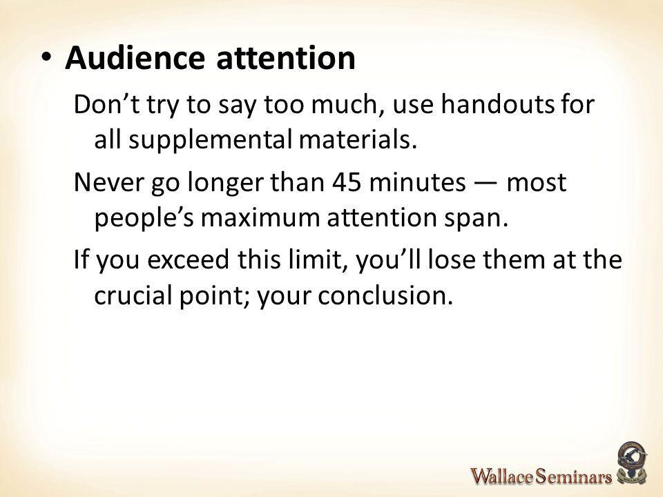 Audience attention Don't try to say too much, use handouts for all supplemental materials.