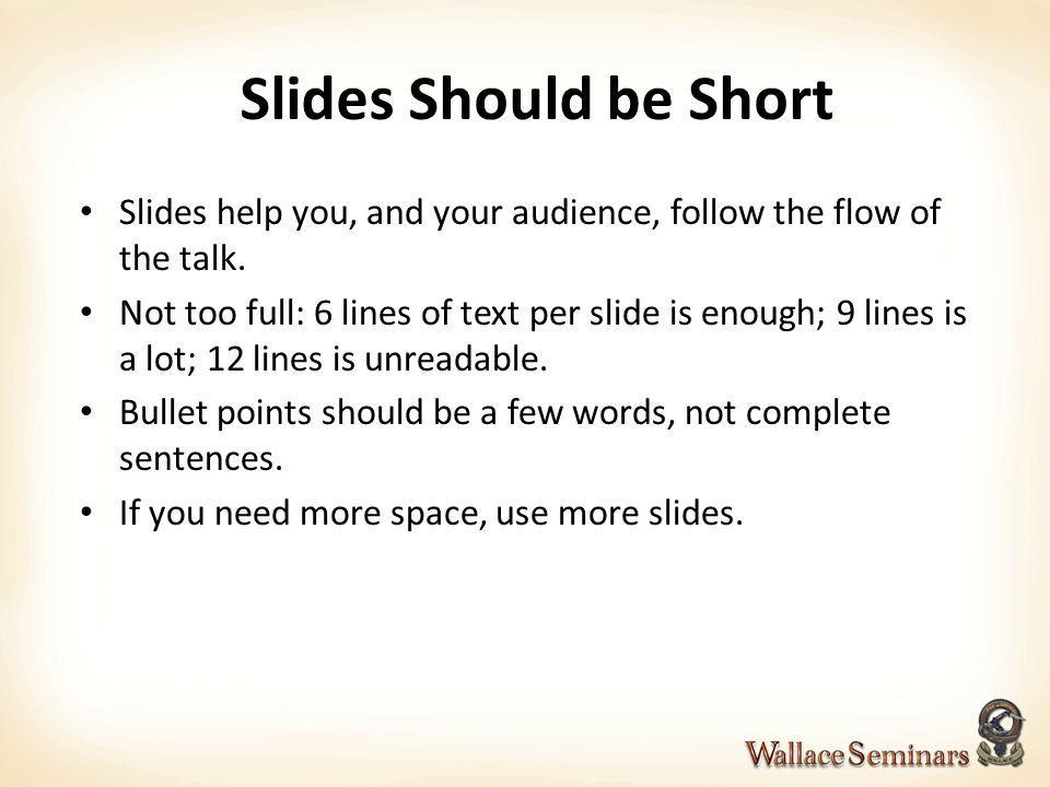 Slides Should be Short Slides help you, and your audience, follow the flow of the talk.