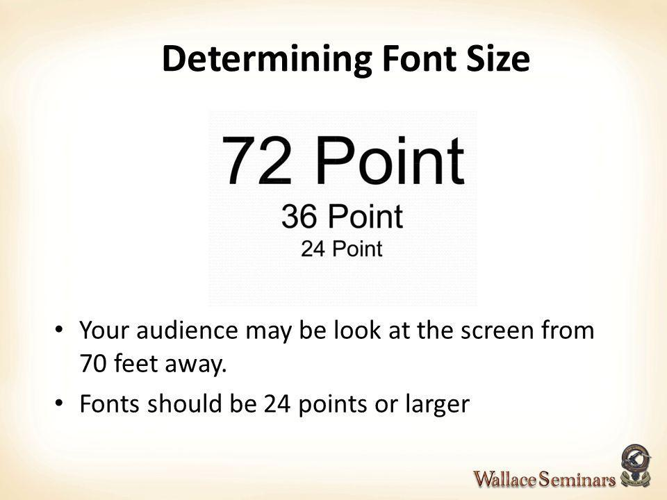 Determining Font Size Your audience may be look at the screen from 70 feet away.