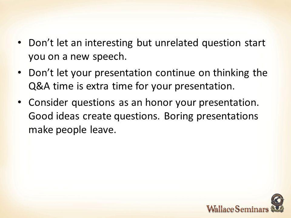 Don't let an interesting but unrelated question start you on a new speech.