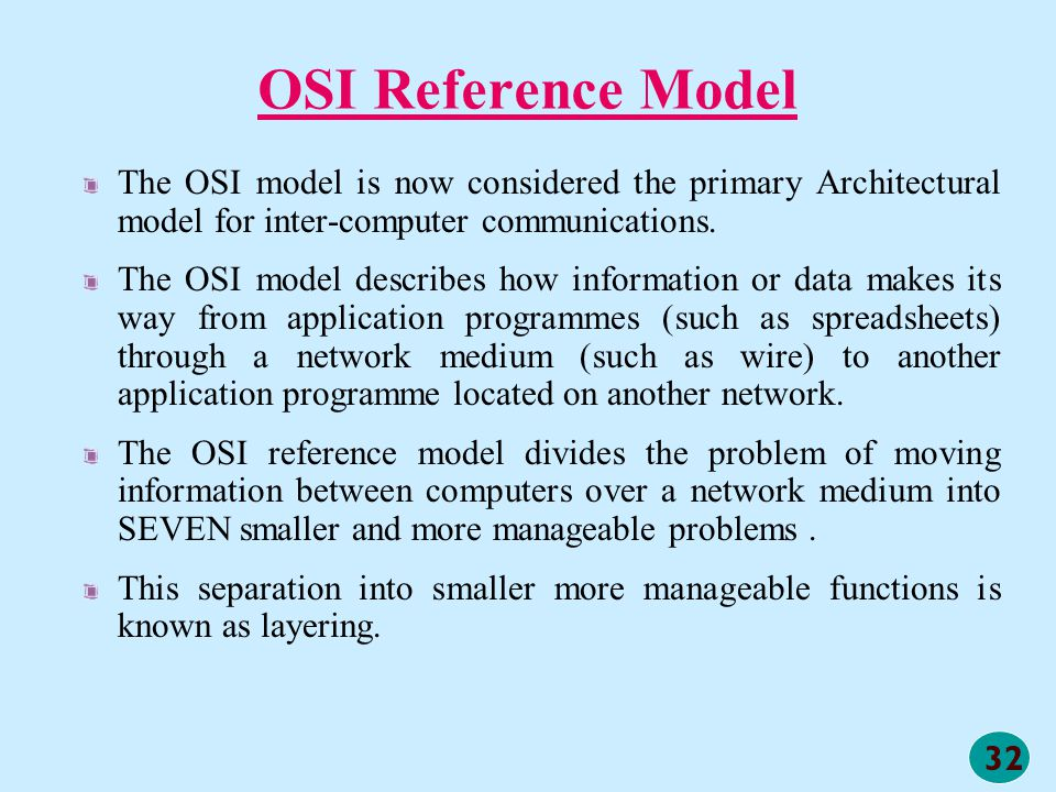 OSI Reference Model The OSI model is now considered the primary Architectural model for inter-computer communications.