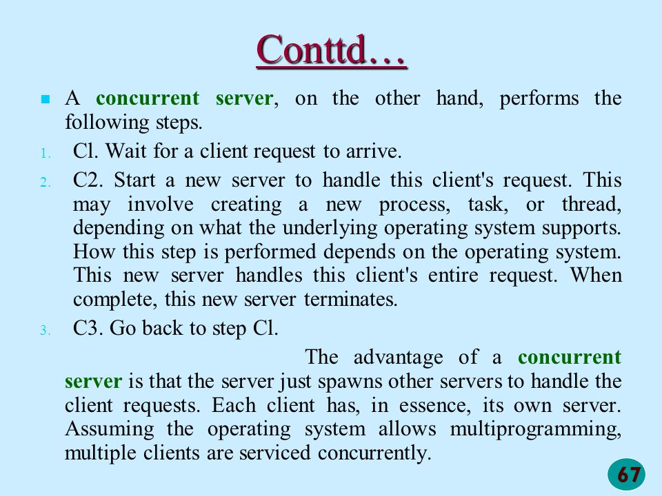 Conttd… A concurrent server, on the other hand, performs the following steps. Cl. Wait for a client request to arrive.