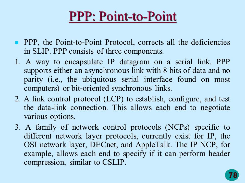 PPP: Point-to-Point PPP, the Point-to-Point Protocol, corrects all the deficiencies in SLIP. PPP consists of three components.