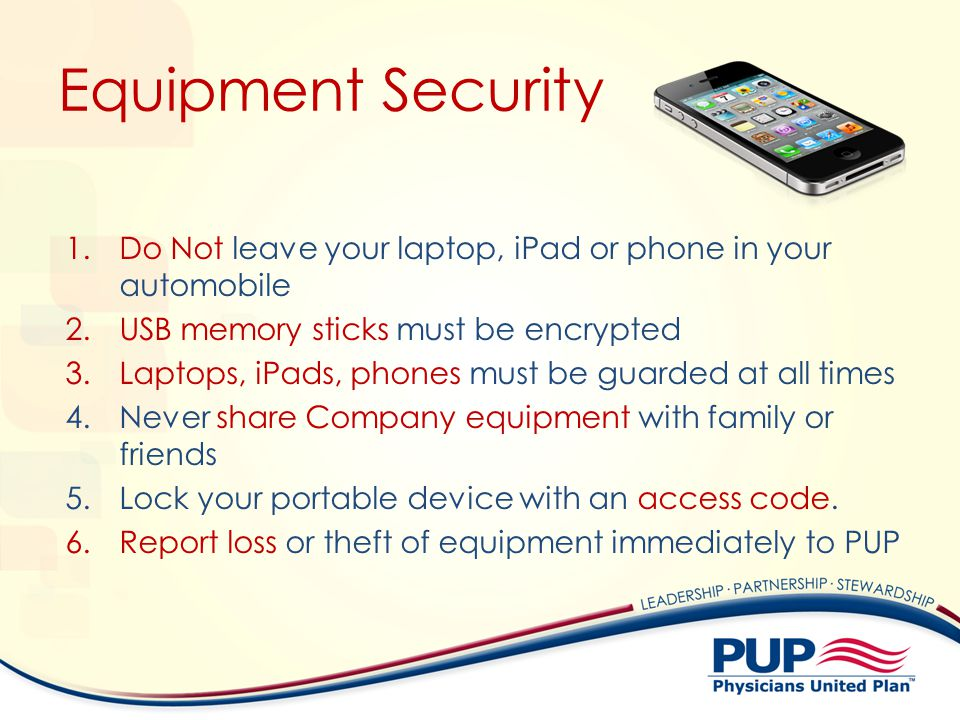 Equipment Security Do Not leave your laptop, iPad or phone in your automobile. USB memory sticks must be encrypted.