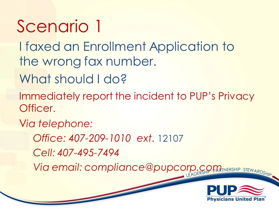 Scenario 1 I faxed an Enrollment Application to the wrong fax number. What should I do Immediately report the incident to PUP's Privacy Officer.