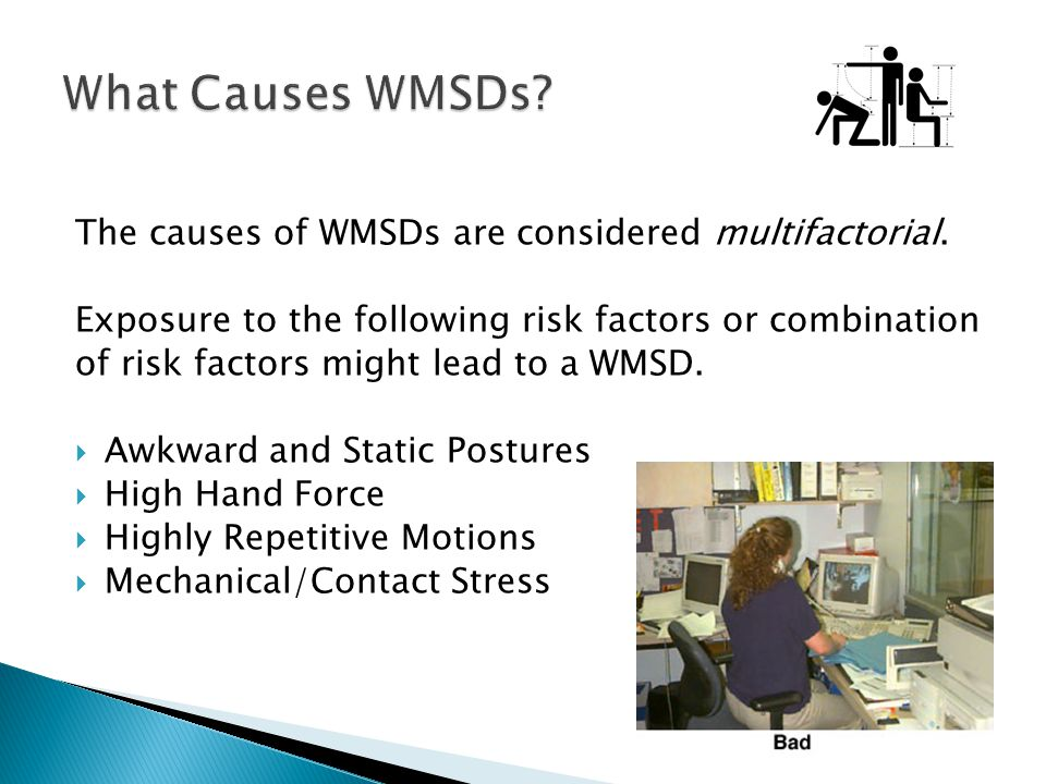What Causes WMSDs The causes of WMSDs are considered multifactorial.